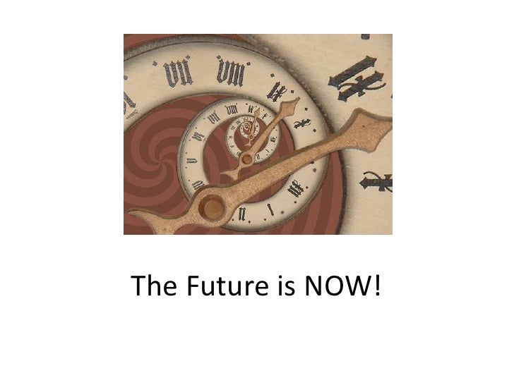 The Future Is Now Slideshare
