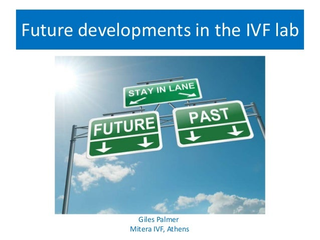 Future developments in the IVF lab Giles Palmer Mitera IVF, Athens