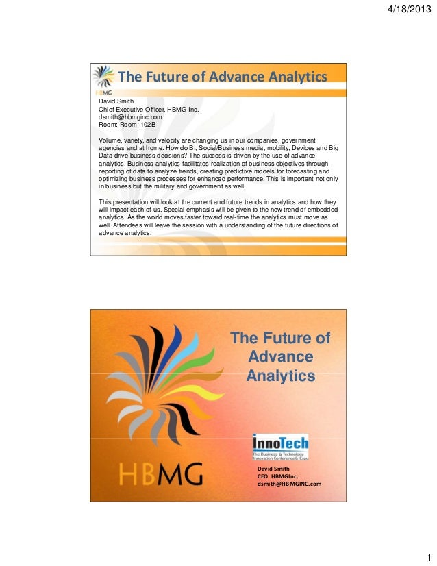 4/18/20131The Future of Advance AnalyticsDavid SmithChief Executive Officer, HBMG Inc.dsmith@hbmginc.comRoom: Room: 102BVo...