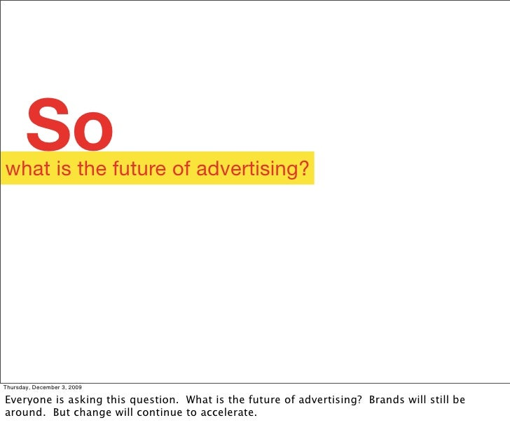 So what is the future of advertising?     Thursday, December 3, 2009  Everyone is asking this question. What is the future...