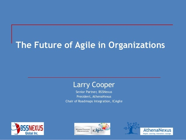 BSS Nexus Global © 2013April 2013The Future of Agile in OrganizationsLarry CooperSenior Partner, BSSNexusPresident, Athena...