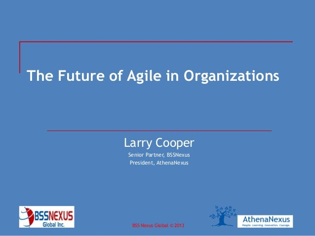 BSS Nexus Global © 2013April 2013 The Future of Agile in Organizations Larry Cooper Senior Partner, BSSNexus President, At...