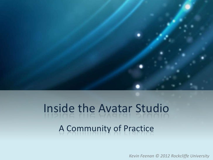 Inside the Avatar Studio  A Community of Practice                  Kevin Feenan © 2012 Rockcliffe University