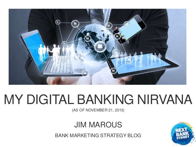 MY DIGITAL BANKING NIRVANA (AS OF NOVEMBER 21, 2013)  JIM MAROUS BANK MARKETING STRATEGY BLOG