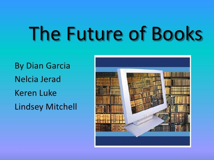 The Future of Books<br />By Dian Garcia<br />Nelcia Jerad<br />Keren Luke<br />Lindsey Mitchell<br />