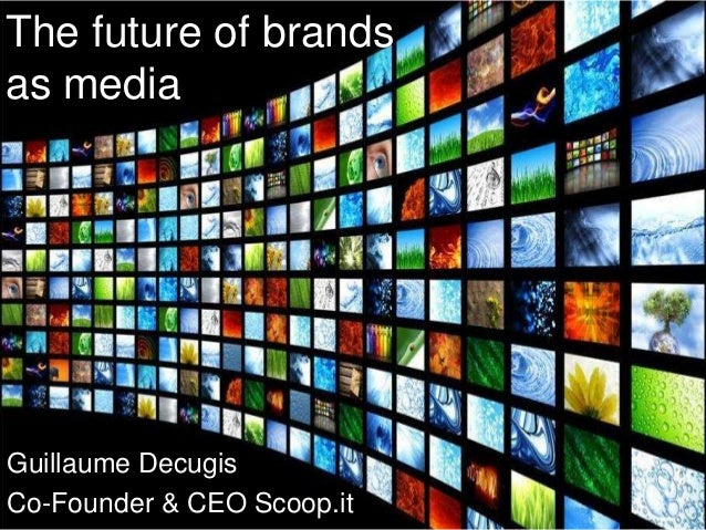 The future of brands as media  Guillaume Decugis Co-Founder & CEO Scoop.it @gdecugis