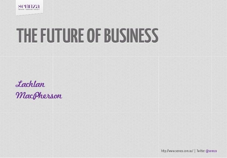 THE FUTURE OF BUSINESSLachlanMacPherson                         http://www.sennza.com.au/   Twitter: @sennza