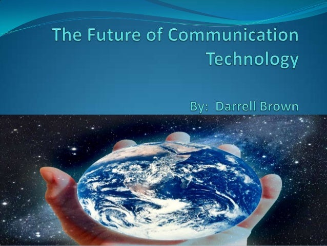 Communication Technologies of          the Future When you look at the progression of communication technology over the l...