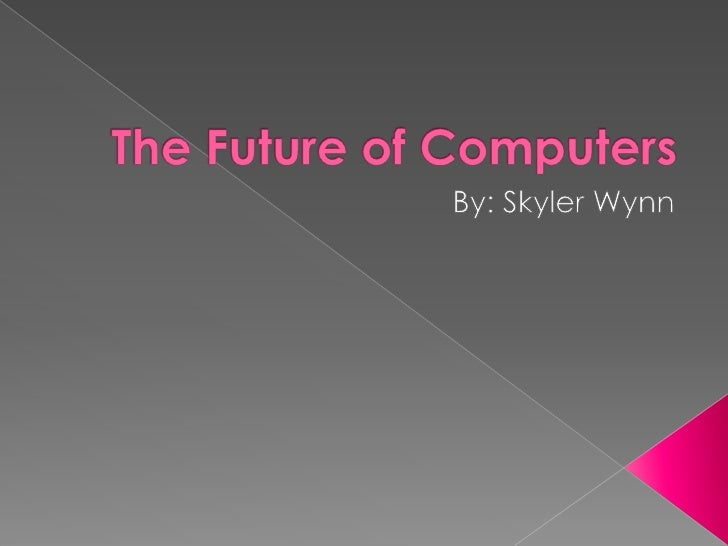 The Future of Computers<br />By: Skyler Wynn<br />