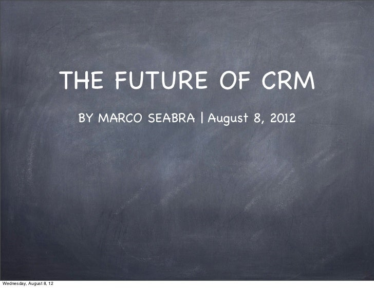 THE FUTURE OF CRM                           BY MARCO SEABRA | August 8, 2012Wednesday, August 8, 12