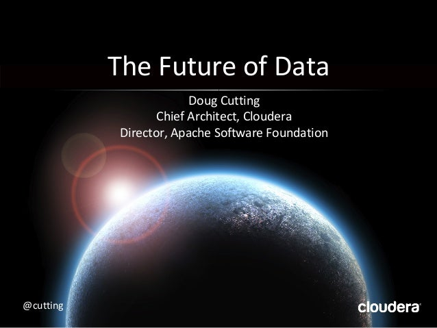 The Future of Data Doug Cutting Chief Architect, Cloudera Director, Apache Software Foundation @cutting