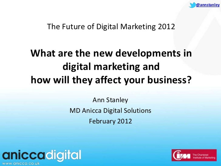 @annstanley   The Future of Digital Marketing 2012What are the new developments in      digital marketing andhow will they...