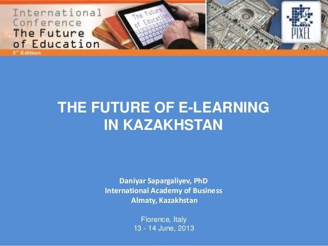 THE FUTURE OF E-LEARNINGIN KAZAKHSTANDaniyar Sapargaliyev, PhDInternational Academy of BusinessAlmaty, KazakhstanFlorence,...