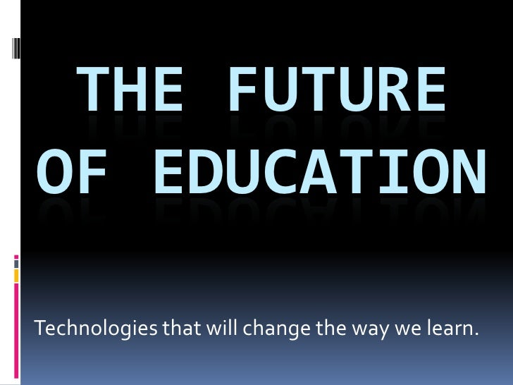 The Future of EDUCATION<br />Technologies that will change the way we learn. <br />