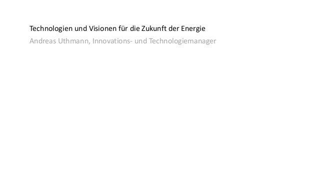 Technologien und Visionen für die Zukunft der Energie Andreas Uthmann, Innovations- und Technologiemanager