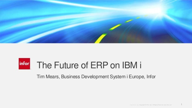 The Future of ERP on IBM i Tim Mears, Business Development System i Europe, Infor  Internal use only. Copyright © 2013. In...
