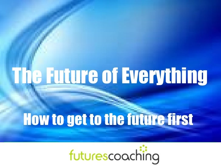 The Future of Everything How to get to the future first