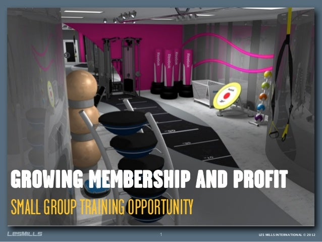GROWING MEMBERSHIP AND PROFITSMALL GROUP TRAINING OPPORTUNITY                          1         LES MILLS INTERNATIONAL ©...