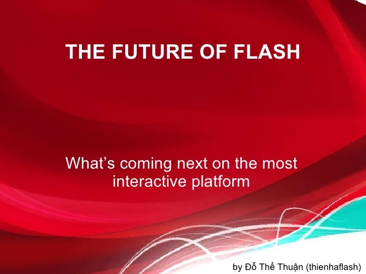 THE FUTURE OF FLASH What's coming next on the most interactive platform by Đỗ Thế Thuận (thienhaflash)
