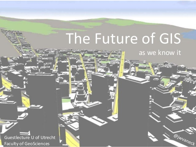 The Future of GIS as we know it Guestlecture U of Utrecht Faculty of GeoSciences
