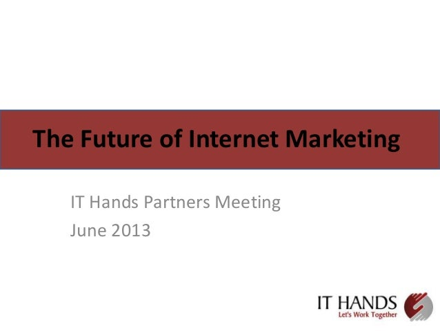 The Future of Internet Marketing IT Hands Partners Meeting June 2013
