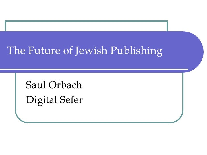 The Future of Jewish Publishing<br />Saul Orbach<br />Digital Sefer<br />