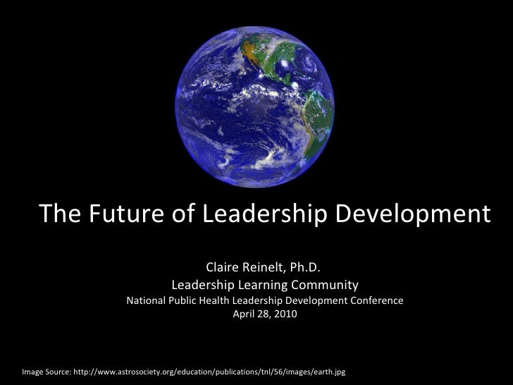 The Future of Leadership Development Claire Reinelt, Ph.D.  Leadership Learning Community National Public Health Leadershi...