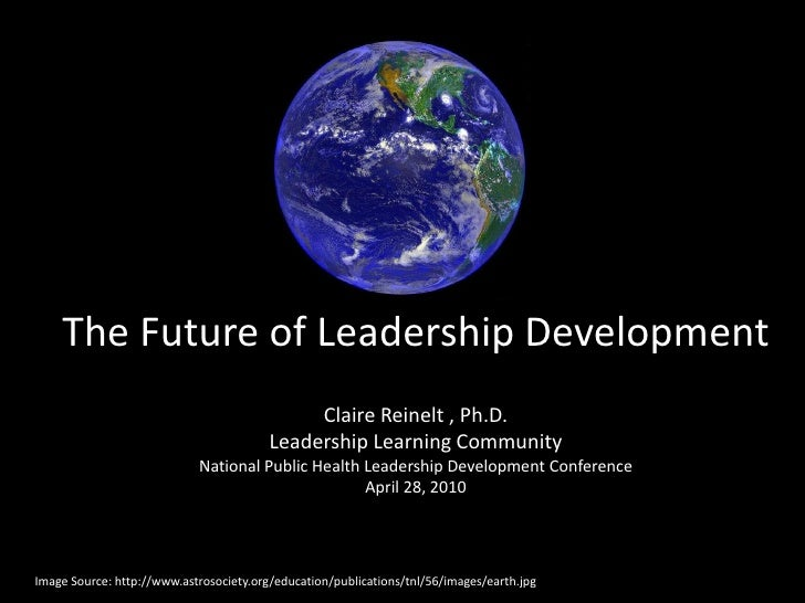 The Future of Leadership Development                                               Claire Reinelt , Ph.D.                 ...