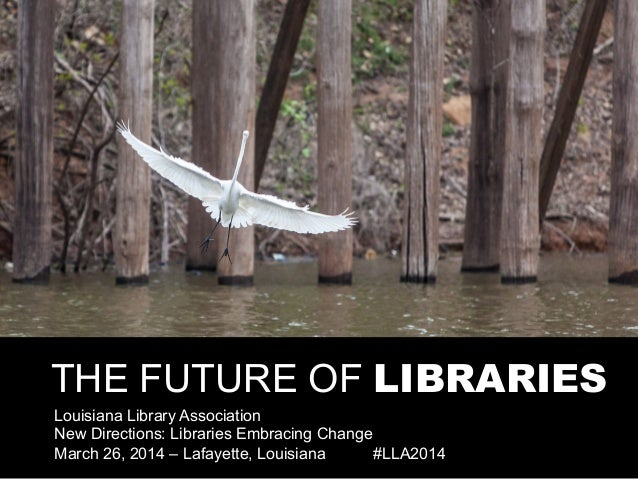 THE FUTURE OF LIBRARIES Louisiana Library Association New Directions: Libraries Embracing Change March 26, 2014 – Lafayett...