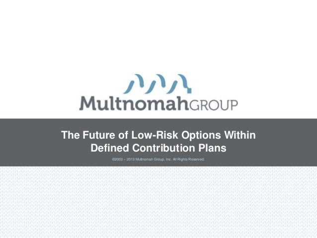 The Future of Low-Risk Options Within     Defined Contribution Plans         ©2003 – 2013 Multnomah Group, Inc. All Rights...