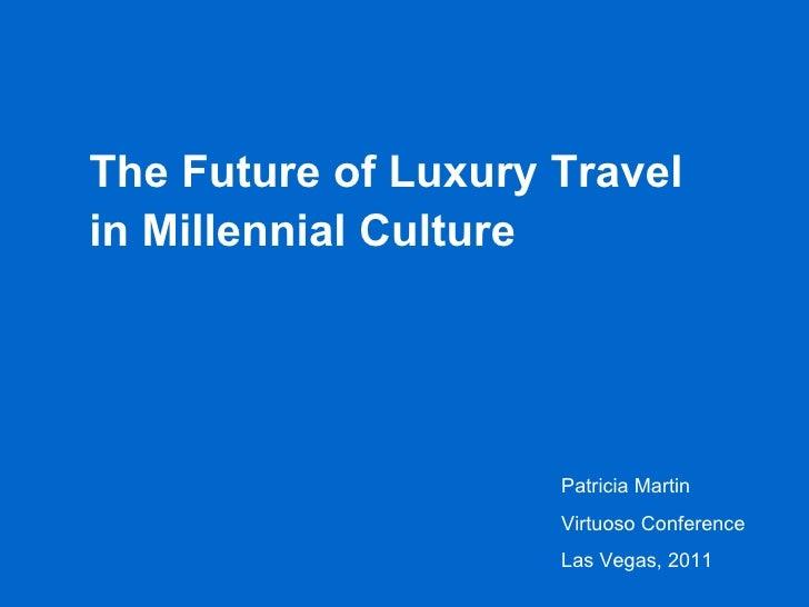 The Future of Luxury Travel in Millennial Culture Patricia Martin Virtuoso Conference Las Vegas, 2011
