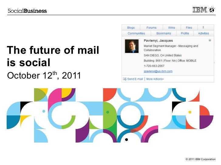 The future of mailis socialOctober 12th, 2011                     © 2011 IBM Corporation