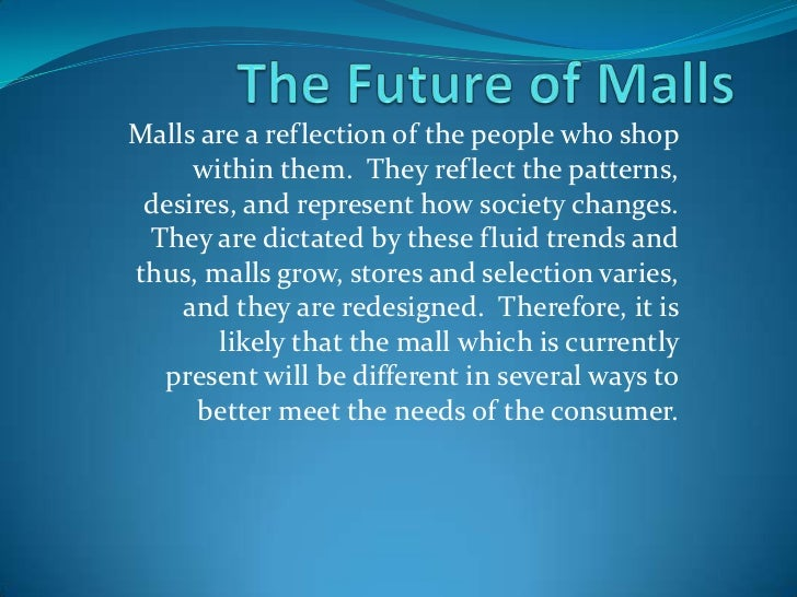 Malls are a reflection of the people who shop     within them. They reflect the patterns, desires, and represent how socie...