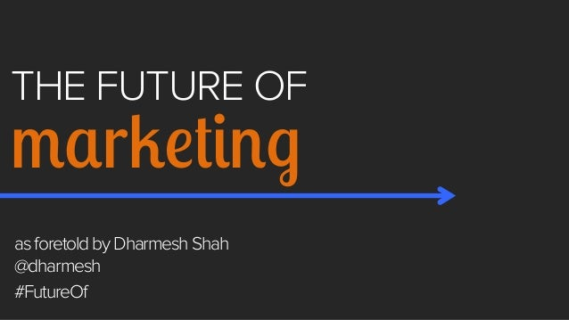 THE FUTURE OF  marketing as foretold by Dharmesh Shah @dharmesh #FutureOf