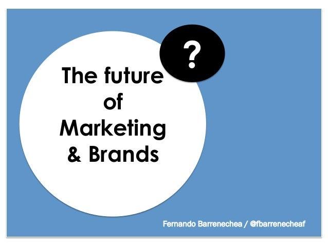 The future              ?    ofMarketing & Brands         Fernando Barrenechea / @fbarrenecheaf