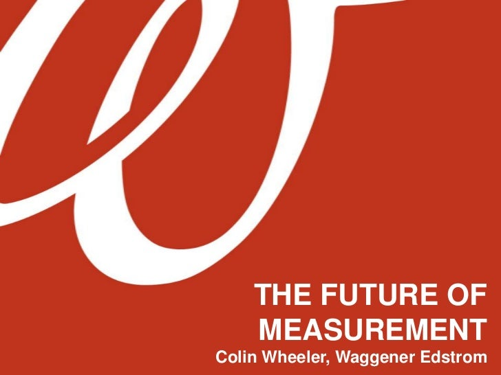 THE FUTURE OF MEASUREMENT<br />Colin Wheeler, Waggener Edstrom<br />