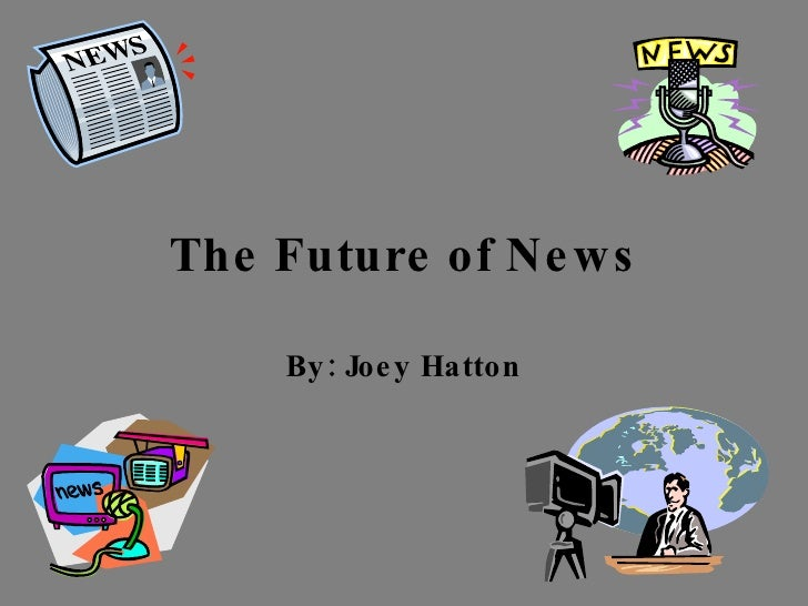 The Future of News By: Joey Hatton