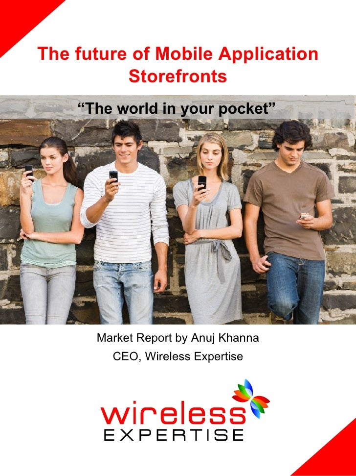 """The future of Mobile Application           Storefronts     """"The world in your pocket""""           Market Report by Anuj Khan..."""