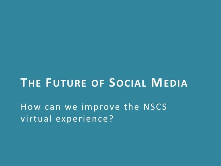 T HE F UTURE   OF   S OCIAL M EDIAHow can we improve the NSCSvirtual experience?
