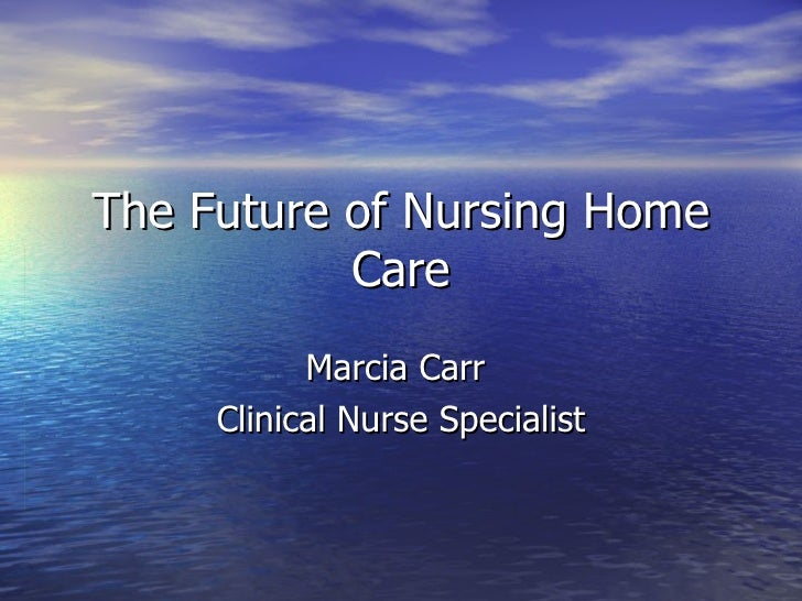 The Future of Nursing Home Care Marcia Carr  Clinical Nurse Specialist