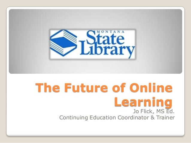 The Future of Online           Learning                             Jo Flick, MS Ed.   Continuing Education Coordinator & ...