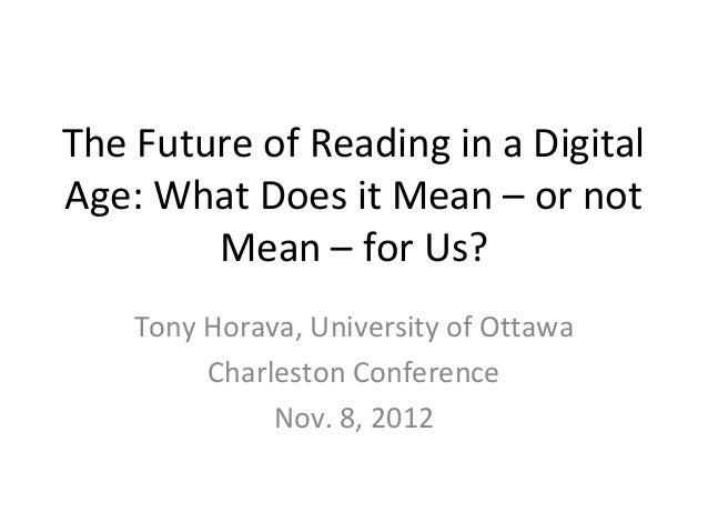 The Future of Reading in a DigitalAge: What Does it Mean – or not        Mean – for Us?    Tony Horava, University of Otta...