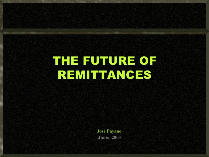 THE FUTURE OF REMITTANCES José Payano Junio, 2003
