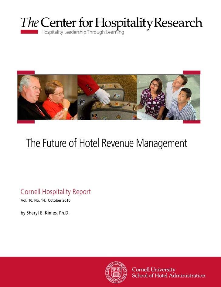 The Future of Hotel Revenue ManagementCornell Hospitality ReportVol. 10, No. 14, October 2010by Sheryl E. Kimes, Ph.D.    ...
