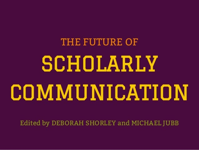 THE FUTURE OFSCHOLARLYCOMMUNICATIONEdited by DEBORAH SHORLEY and MICHAEL JUBB
