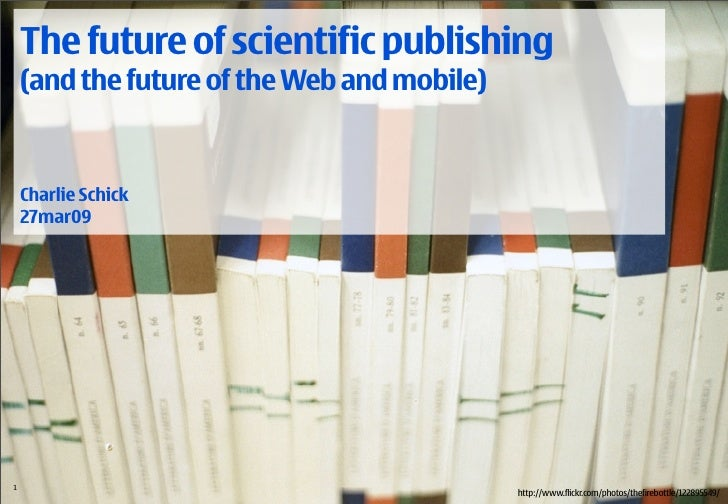 The future of scientific publishing   (and the future of the Web and mobile)     Charlie Schick   27mar09     1 /18 © 2009...