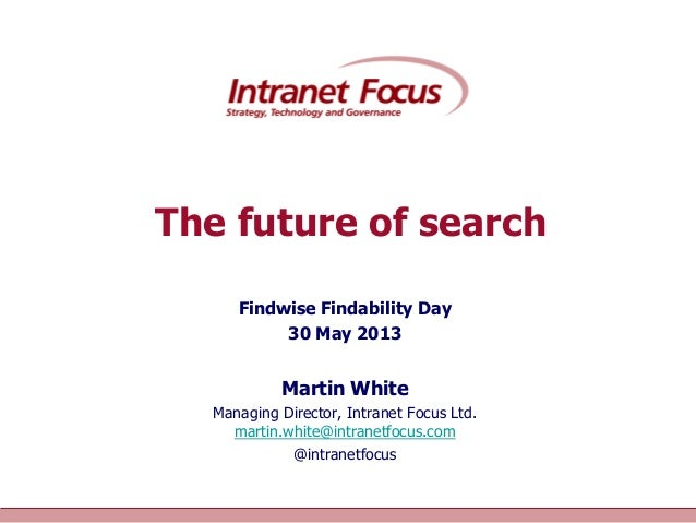 Intranet Focus LtdThe future of searchFindwise Findability Day30 May 2013Martin WhiteManaging Director, Intranet Focus Ltd...