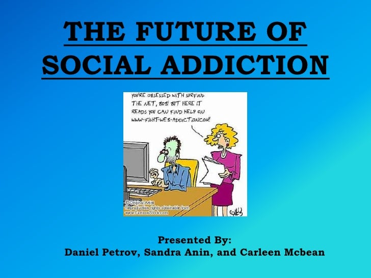 THE FUTURE OF SOCIAL ADDICTION<br />Presented By: <br />Daniel Petrov, Sandra Anin, and CarleenMcbean<br />