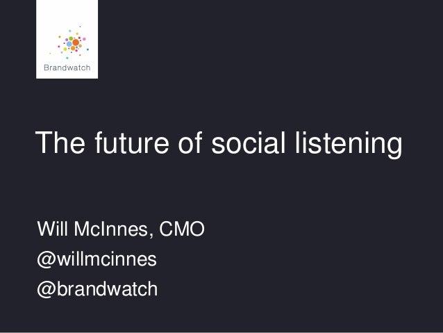 The future of social listening Will McInnes, CMO  @willmcinnes @brandwatch