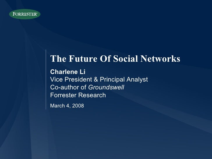 The Future Of Social NetworksCharlene LiVice President & Principal AnalystCo-author of GroundswellForrester ResearchMarch ...